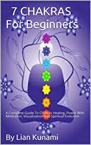 7 CHAKRAS For Beginners: A Complete Guide To Chakras Healing, Power With Meditation, Visualization And Spiritual Evolution (E