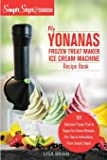 My Yonanas Frozen Treat Maker Soft Serve Ice Cream Machine Recipe Book, a Simple Steps Brand Cookbook: 101 Delicious…
