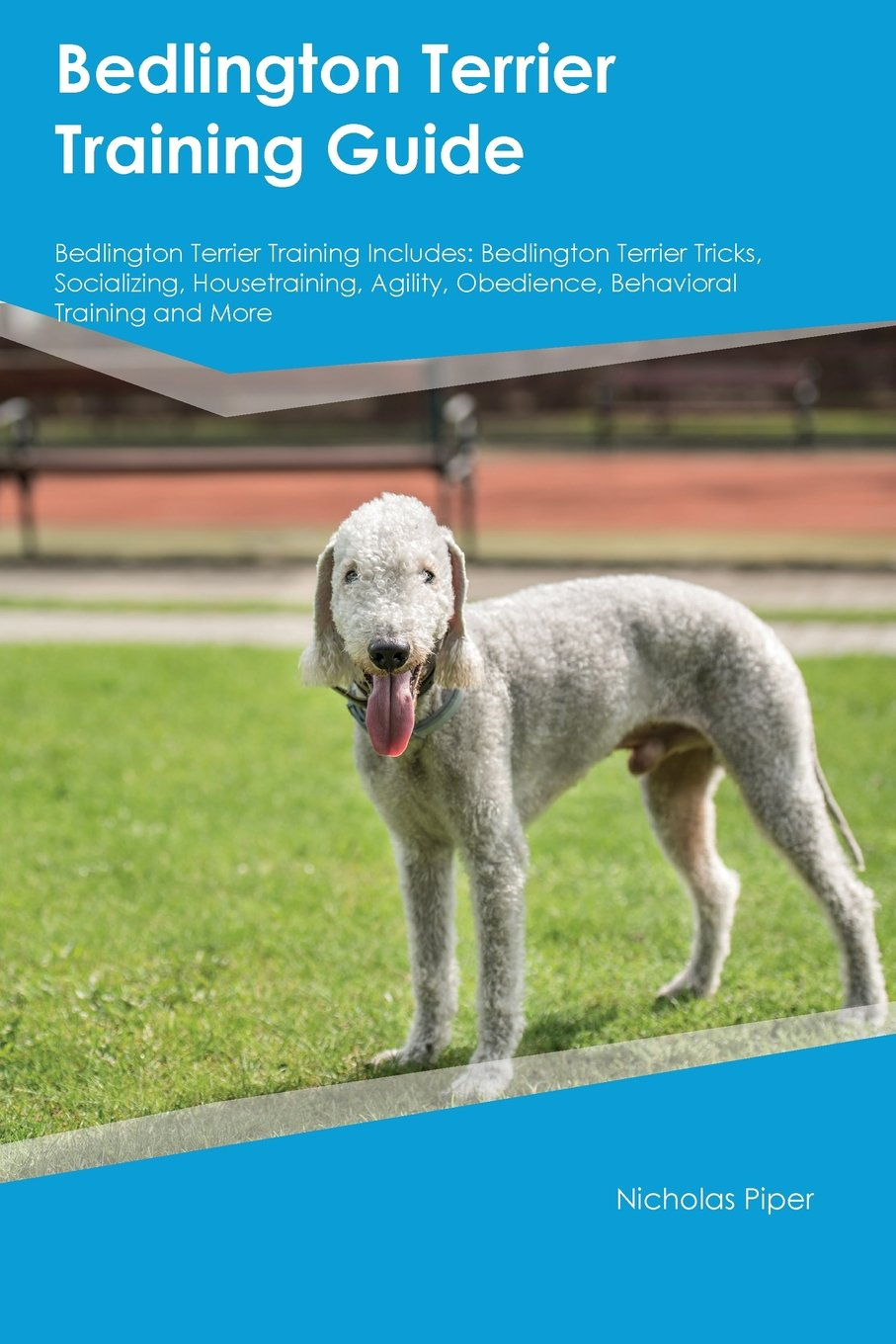 Bedlington Terrier Training Guide Bedlington Terrier Training Includes: Bedlington Terrier Tricks, Socializing, Housetraining, Agility, Obedience, Behavioral Training and More