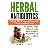 Herbal Antibiotics: What BIG Pharma Doesn't Want You to Know - How to Pick and Use the 45 Most Powerful Herbal…