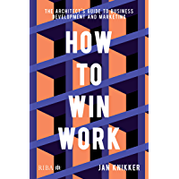 How To Win Work: The architect's guide to business development and marketing (English Edition)