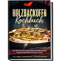 Holzbackofen Kochbuch: Die leckersten & abwechslungsreichsten Rezepte für Ihren Holzbackofen – inkl. Pizza-, Flammkuchen…