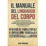 Il Manuale Del Linguaggio Del Corpo: I 10 comandamenti della comunicazione non verbale che ti sveleranno i trucchi e segreti