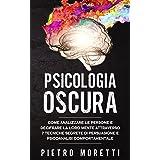 Psicologia Oscura: Come Analizzare le Persone e Decifrare la loro Mente Attraverso 7 Tecniche Segrete di Persuasione e Psicoa