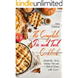 The Complete Pie and Tart Cookbook: Master the Art of Baking Pies and Tarts at Home, with Love! (Baking Cookbook Book 3)