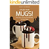 Utilize Your Mugs!: Fast, Easy, and Gourmet Recipes for Mug Cakes
