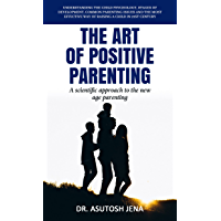 The Art of Positive Parenting: Understanding Child Psychology, Stages of Development, Common Parenting Issues and The…