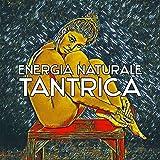 Energia naturale tantrica - Mente e corpo segreti, Esperienza erotica, Musica per sensualità, passione e tantra yoga