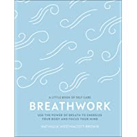 Breathwork: Use The Power Of Breath To Energise Your Body And Focus Your Mind (A Little Book of Self Care)