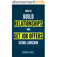 LinkedIn: How to Build Relationships and Get Job Offers Using LinkedIn: A No BS Guide to LinkedIn (LinkedIn Tips Book 1…