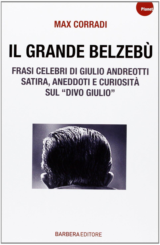 Il grande Belzebù. Frasi celebri di Giulio Andreotti. Satira, aneddoti e curiosità sul «divo Giulio