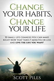 Change Your Habits, Change Your Life: 30 Small Life Changes You Can Make Right Now That Takes 5 Minutes Or Less And Live The
