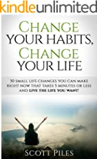 Change Your Habits, Change Your Life: 30 Small Life Changes You Can Make Right Now That Takes 5 Minutes Or Less And Live The Life You Want!