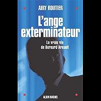 L'Ange exterminateur: La vraie vie de Bernard Arnault