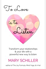 To Love Is To Listen: Transform your relationships & your life with a powerful new way to listen Kindle Edition
