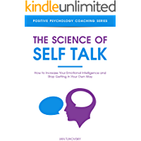 The Science of Self Talk: How to Increase Your Emotional Intelligence and Stop Getting in Your Own Way (Master Your Self…