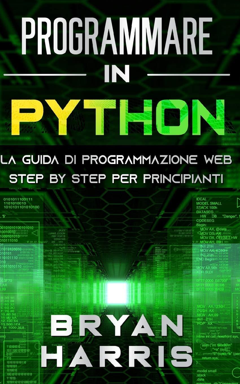 PROGRAMMARE IN PYTHON: La guida di programmazione web step by step per principianti