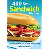 400 Best Sandwich Recipes: From Classics and Burgers to Wraps and Condiments