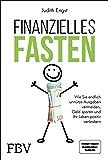 Finanzielles Fasten: Wie Sie endlich unnütze Ausgaben vermeiden, Geld sparen und ihr Leben positiv verändern