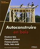 Autoconstruire en bois. Ossature bois - Chevrons porteurs - Poteaux-poutres - Paille, bois cordé.