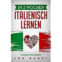 In 2 Wochen Italienisch lernen – Italienisch für Anfänger: Italienisch schnell und einfach für den Alltag und Reisen…