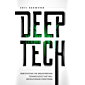 Deep Tech: Demystifying the Breakthrough Technologies That Will Revolutionize Everything