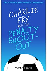 Charlie Fry and the Penalty Shootout: The Football Boy Wonder Chronicles: (Books for kids 9-12) Kindle Edition