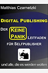 """Digital Publishing: Der """"KEINE PANIK"""" Leitfaden für Selfpublisher und alle, die es werden wollen.: Vom Manuskript zum Leser - ohne Verlag Kindle Ausgabe"""