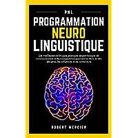 PNL: Programmation Neuro Linguistique - Les meilleures techniques pratiques de Psychologie, de Communication et de…