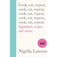 Cook, Eat, Repeat: Ingredients, Recipes and Stories by Nigella Lawson