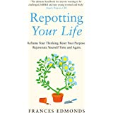Repotting Your Life: Reframe Your Thinking. Reset Your Purpose. Rejuvenate Yourself Time and Again.