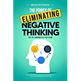The Power Of Eliminating Negative Thinking: The Life-Changing Self Help Guide - How to Stop Overthinking, Remove any Negativi