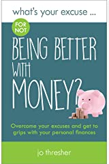 What's Your Excuse for not Being Better With Money?: Overcome your excuses and get to grips with your personal finances (What's Your Excuse? Book 6) Kindle Edition