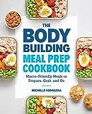 Bodybuilding Meal Prep Cookbook: Macro-Friendly Meals to Prepare, Grab, and Go