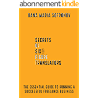 Secrets of six-figure translators: The essential guide to running a successful freelance business (English Edition)