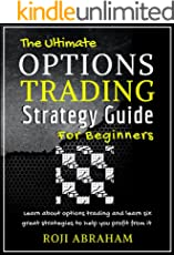 The Ultimate Options Trading Strategy Guide for Beginners: The Fundamental Basics of Options Trading and Six Profitable Strategies Simplified like Never Before