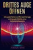 Drittes Auge öffnen: Wirkungsvolle Techniken zum Öffnen des Dritten Auges, Reinigung der Zirbeldrüse und Erweiterung des Bewusstseins