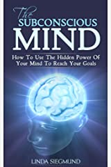 The Subconscious Mind: How to Use The Hidden Power of Your Mind to Reach Your Goals (Mind Control, Mindset, Subconscious Mind Power, Self-Improvement) Kindle Edition