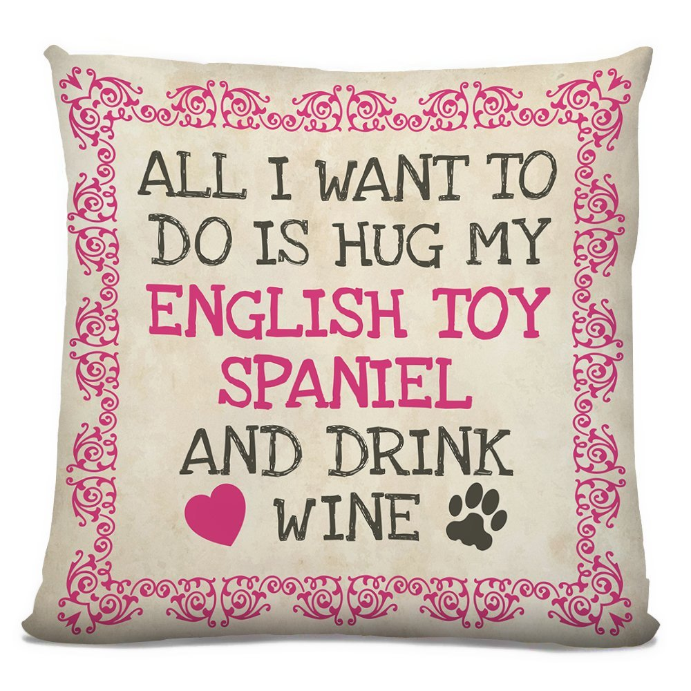 "'All I Want Is To Do Is Hug My English Toy Spaniel, And Drink Wine"", Dog Breed Cushion, Faux Suede,, Size 18in."