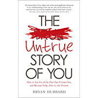 The Untrue Story of You: How to Let Go of the Past that Creates You, and Become Fully Alive in the Present (English…