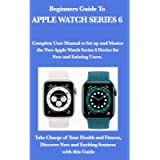 Beginners Guide To Apple Watch Series 6.: Complete User Manual to Set up and Master the New Apple Watch Series 6 Device…