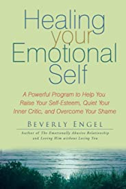 Healing Your Emotional Self: A Powerful Program to Help You Raise Your Self-Esteem, Quiet Your Inner Critic, and Overcome You
