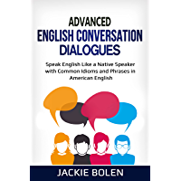 Advanced English Conversation Dialogues: Speak English Like a Native Speaker with Common Idioms and Phrases in American…