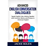 Advanced English Conversation Dialogues: Speak English Like a Native Speaker with Common Idioms and Phrases in American Engli