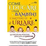 COME EDUCARE I TUOI BAMBINI E SMETTERE DI URLARE: La Disciplina Positiva Spiegata ai Genitori. Guida Pratica per Crescere Bam