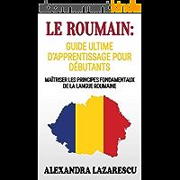 Le Roumain: Guide Ultime D'apprentissage Pour Débutants: Maîtriser Les principes Fondamentaux de la Langue Roumaine…