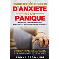 Comment Contrôler Les Crises D'Anxiété et de Panique: Des secrets efficaces pour vous retrouver et profiter d'une vie…