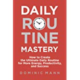 Daily Routine Mastery: How to Create the Ultimate Daily Routine for More Energy, Productivity, and Success - Have Your Best D