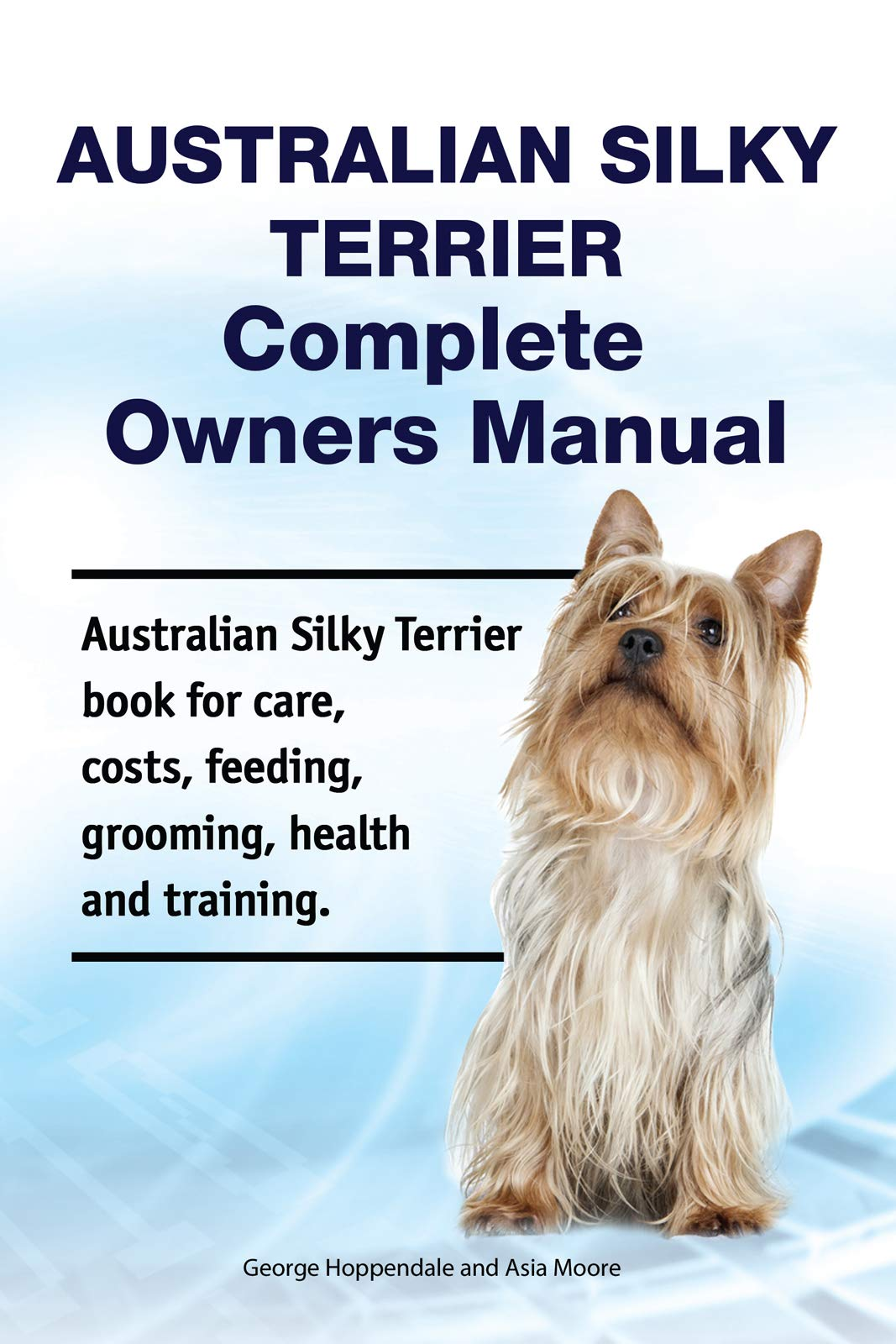 Australian Silky Terrier Complete Owners Manual. Australian Silky Terrier book for care, costs, feeding, grooming, health and training.