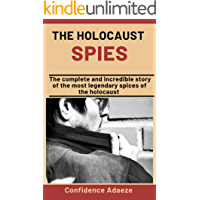 The Holocaust Spies: The Complete And Incredible Story Of The Most Legendary Spies Of The Holocaust